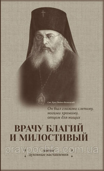 ЛІКАРЯ БЛАГИЙ І МИЛОСТИВИЙ. Житіє і повчання святителя Луки, архієпископа Сімферопольського і Кримського