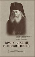 ВРАЧУ БЛАГИЙ И МИЛОСТИВЫЙ. Житие и наставления святителя Луки, архиепископа Симферопольского и Крымского