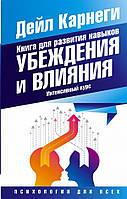 Книга для развития навыков убеждения и влияния. Интенсивный курс  Карнеги Д