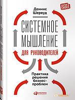 Деннис Шервуд Системное мышление для руководителей: Практика решения бизнес-проблем