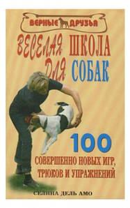 Веселая школа для собак. 100 новых игр и трюков.