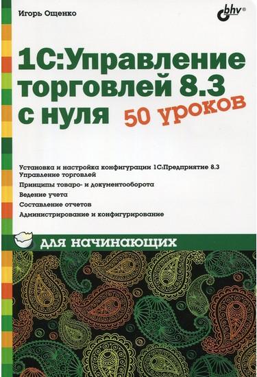 1С: Управление торговлей 8.3 с нуля. 50 уроков для начинающих. Ощенко И. А.