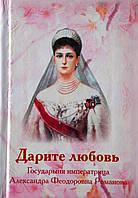Дарите любовь. Государыня императрица Александра Федоровна Романова