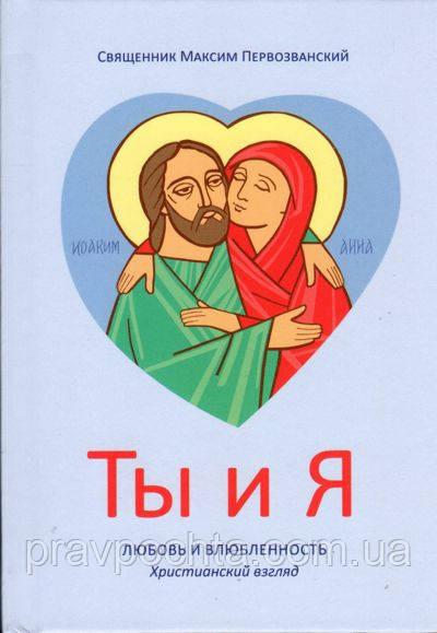 Ты и Я. Любовь и влюбленность. Христианский взгляд. Священник Максим Первозванский