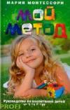 Мой метод. Руководство по воспитанию детей от 3 до 6 лет Мария Монтессори