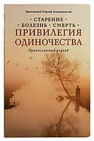 Привилегия одиночества: Старение, болезнь, смерть. Православный взгляд. Протоиерей Георгий Завершинский
