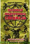 Базовая подготовка Спецназа. Экстремальное выживание Алексей Ардашев