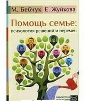 Помощь семье: психология решений и перемен Бебчук М., Жуйкова Е.