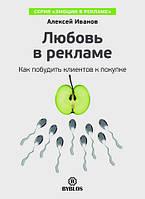 Любовь в рекламе. Как побудить клиентов к покупке Алексей Иванов