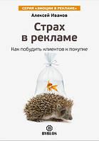 Страх в рекламе. Как побудить клиентов к покупке Алексей Иванов