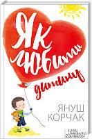 Як любити дитину. Автор: Януш Корчак