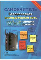 Беспроводная компьютерная сеть WI-FI своими руками: установка, настройка, использование (+CD)