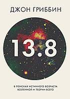 Гриббин Дж. 13,8. В поисках истинного возраста Вселенной и теории всего