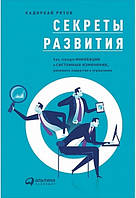 Cекреты развития. Как, чередуя инновации и системные изменения, развивать лидерство и управление