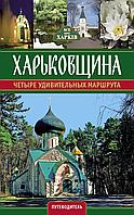 Путеводитель Харьковщина. Четыре удивительных маршрута.