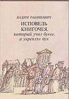 Вадим Рабинович Исповедь книгочея, который учил букве, а укреплял дух