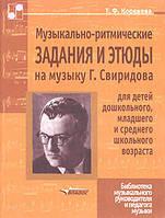 Т. Ф. Коренева Музыкально-ритмические задания и этюды на музыку Г. Свиридова  для детей дошкольного, младшего и среднего школьного возраста