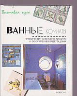 Ванные комнаты. Практические советы по дизайну и оформлению вашего дома
