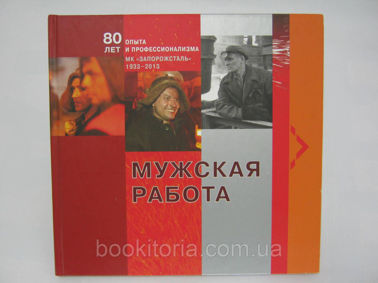 Мужская работа: 80 лет опыта и профессионализма. МК «Запорожсталь». 1933 – 2013 (б/у).