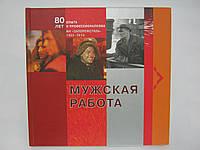 Мужская работа: 80 лет опыта и профессионализма. МК «Запорожсталь». 1933 – 2013.