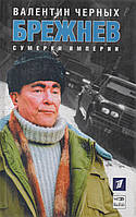 Брежнев. Сумерки империи. Валентин Черных