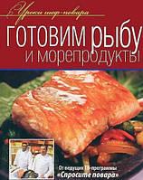 Готовим рыбу и морепродукты. Уроки шеф-повара