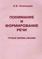 Понимание и формирование речи (грубая форма афазии). Учебно-методическое пособие. Клепацкая.