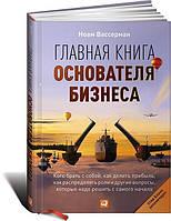 Главная книга основателя бизнеса: Кого брать с собой, как делить прибыль, как распределять роли и др