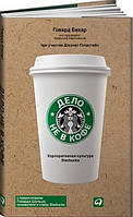 Дело не в кофе. Корпоративная культура Starbucks - Говард Бехар
