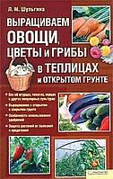 Выращиваем овощи, цветы и грибы в теплицах и откр. Автор: Л. М. Шульгина