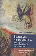 Беларусь на распутье, или Правда о Беловежском соглашении. Петр Кравченко