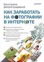 Как заработать на фотографии в Интернете. Ольга Зьомко, Дмитрий Сухаревский.