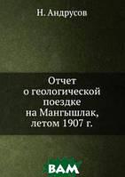 Н. Андрусов Отчет о геологической поездке на Мангышлак, летом 1907 г.