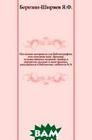Березин-Ширяев Я.Ф. Последние материалы для библиографии, или описание книг, брошюр, художественных изданий, гравюр и портретов, русских и