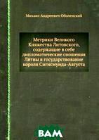 Михаил Андреевич Оболенский Метрики Великого Княжества Литовского, содержащие в себе дипломатические сношения Литвы в государствование короля