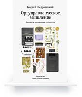 Оргуправленческое мышление: идеология, методология, технология. Георгий Щедровицкий