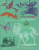 Sketch book. Скечбук. Рисуем животных. Экспресс-курс рисования