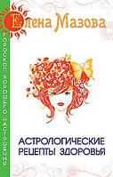 Мазова Е.  Астрологические рецепты здоровья