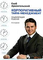 Глеб Архангельский Корпоративный тайм-менеджмент. Энциклопедия решений