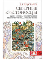 Северные крестоносцы. Русь в борьбе за сферы влияния в Восточной Прибалтике ХII - ХIII вв.