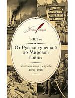 От Русско-турецкой до Мировой войны: Воспоминания о службе. 1868–1918