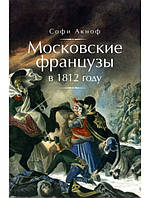 Московские французы в 1812 году. От московского пожара до Березины. Аскиноф С.