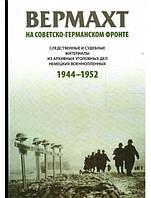 Вермахт на советско-германском фронте. Следственные и судебные материалы из архивных уголовных дел немецких военнопленных 1944-1952