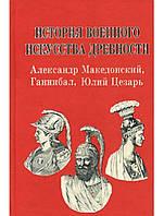История военного искусства древности. Александр Македонский, Ганнибал, Юлий Цезарь