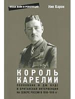 Король Карелии. Полковник Вудс и Британская интервенция на Севере России в 1918-1919