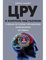 ЦРУ и контроль над разумом. Тайная история управления поведением человека