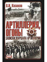 Артиллерия, огонь! Записки маршала артиллерии. Казаков В.И.