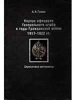 Корпус офицеров Генерального штаба в годы Гражданской войны 1917-1922 гг. Ганин А.