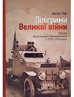 Пілігрими Великої війни. Одіссея бельгійського бронедивізіону в 1915–1918 роках. Тірі А.