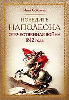 Победить Наполеона. Отечественная война 1812 года. Автор: Соболева И. А.